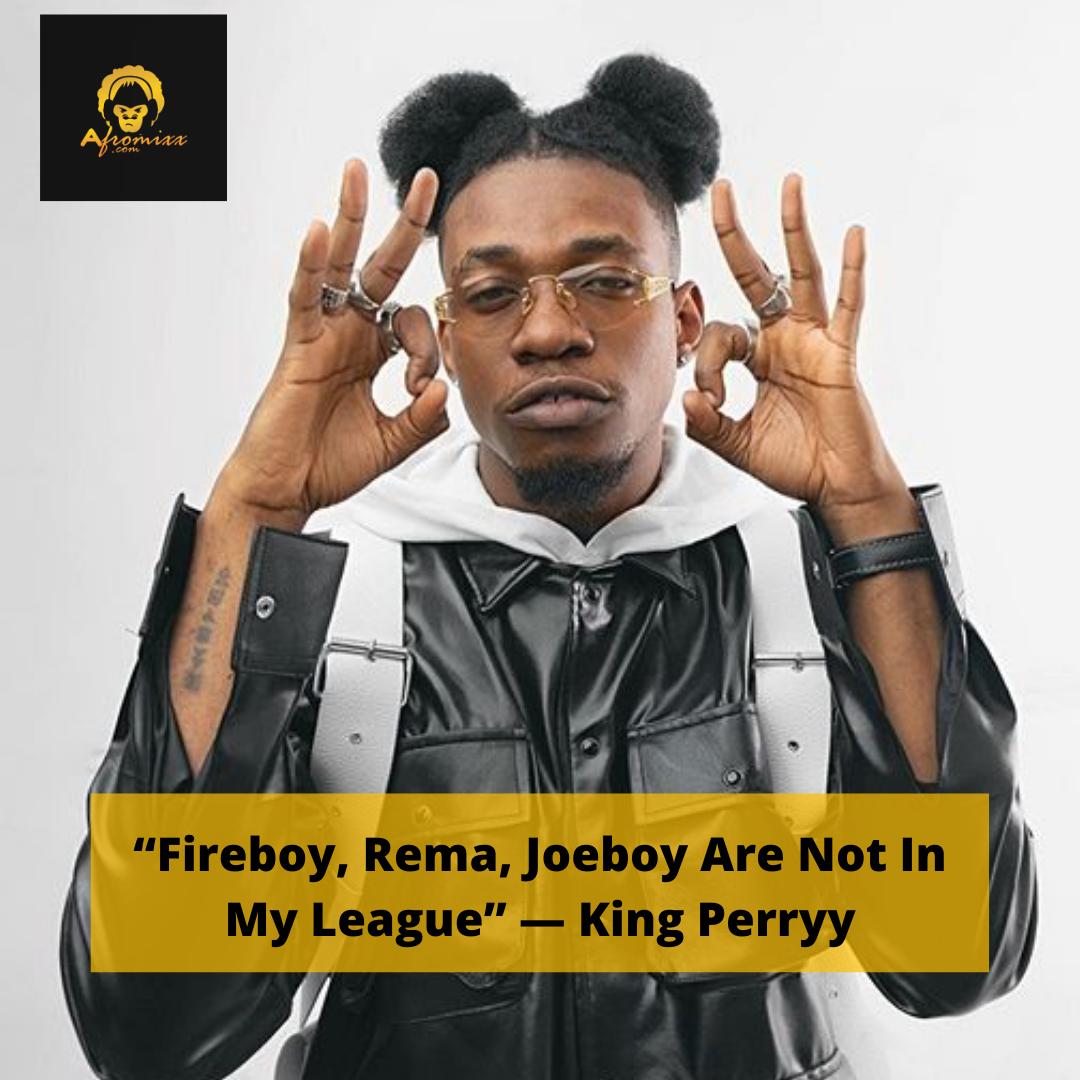 "Fireboy, Rema, Joeboy Are Not In My League"" – King Perryy"