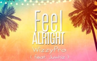 Wizzy Pro - Feel Alright ft Juwhiz
