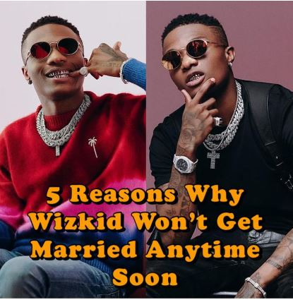 5 Reasons Why Wizkid Won't Get Married Anytime Soon